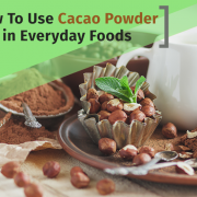 How To Use Cacao Powder in Everyday Foods